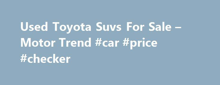 Used Toyota Suvs For Sale – Motor Trend #car #price #checker http://car.remmont.com/used-toyota-suvs-for-sale-motor-trend-car-price-checker/  #used suv # CategoryThe post Used Toyota Suvs For Sale – Motor Trend #car #price #checker appeared first on Car.