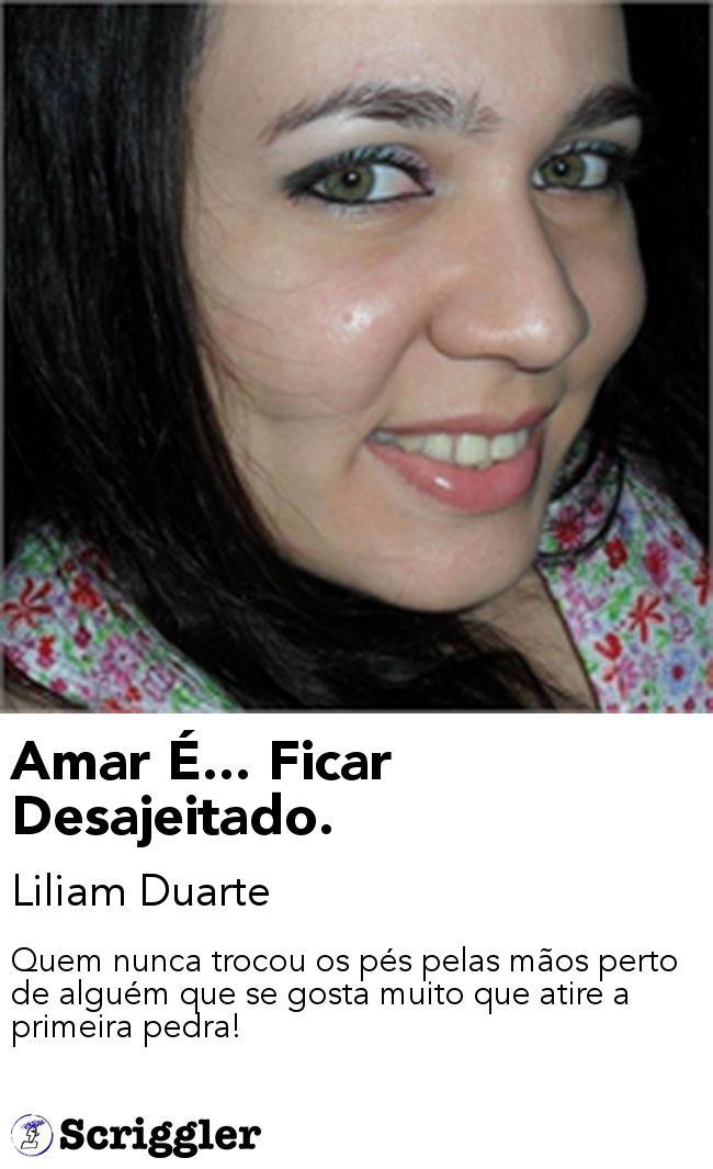 Amar É... Ficar Desajeitado. by Liliam Duarte https://scriggler.com/detailPost/story/31359