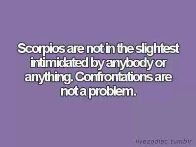 Scorpio not intimidated by anyone or anything.........