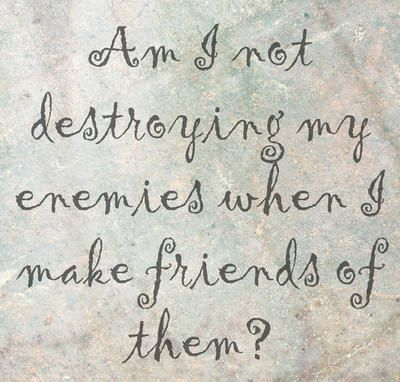 """""""Am I not destroying my enemies when I make friends of them?"""" 