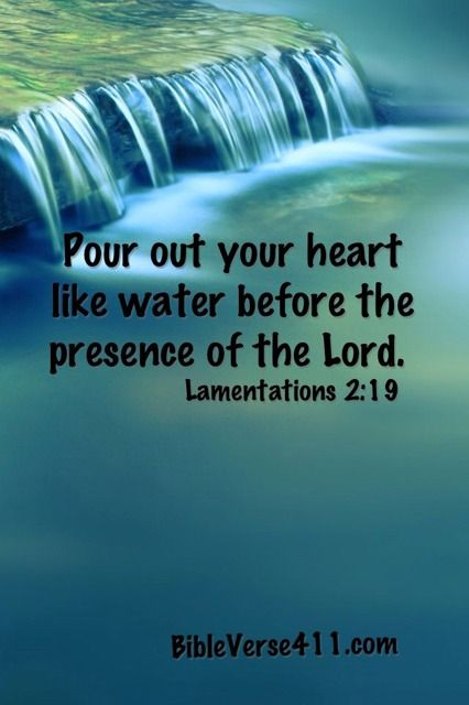 Pour out your heart like water before the presence of the Lord. Lamentations 2:19 -- I love how he meets me exactly where I am.