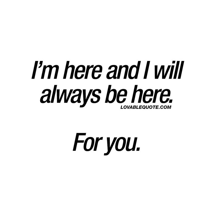 I'm here and I will always be here. For you.