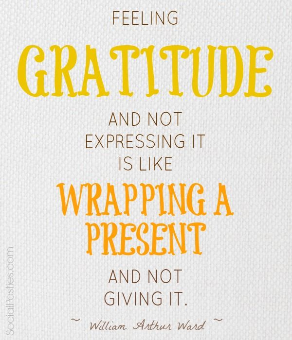 FEELING GRATITUDE AND NOT EXPRESSING IT IS LIKE WRAPPING A PRESENT AND NOT GIVING IT. ~William ...