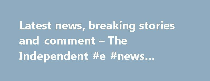 Latest news, breaking stories and comment – The Independent #e #news #latest #news http://entertainment.remmont.com/latest-news-breaking-stories-and-comment-the-independent-e-news-latest-news-2/  #e news latest news # More headlines We've noticed that you are using an ad blocker. Advertising helps fund our journalism and keep it truly…