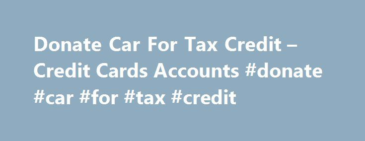 Donate Car For Tax Credit – Credit Cards Accounts #donate #car #for #tax #credit http://hong-kong.nef2.com/donate-car-for-tax-credit-credit-cards-accounts-donate-car-for-tax-credit/  # Donate Car For Tax Credit Auto Dealers Pittsburgh Bad Credit Consolidating your current debt into one loan might help you manage funds as well. Contemplate a steadiness transfer credit card to lower your curiosity payments on credit card debt and make only one cost. Now that you have learned all of the…
