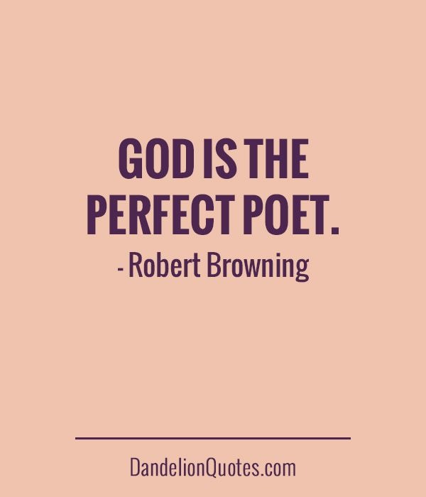 God is the perfect poet. - Robert Browning http://dandelionquotes.com/god-is-the-perfect-poet
