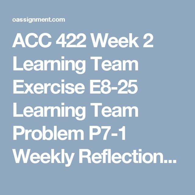 ACC 422 Week 2 Learning Team Exercise E8-25 Learning Team Problem P7-1 Weekly Reflections Wiley Plus Questions 1, 2, 3, 4 Wiley Plus E7-2, E7-8, E8-5, E8-14, P7-1, E8-25 Discussion Questions 1, 2, 3 and 4