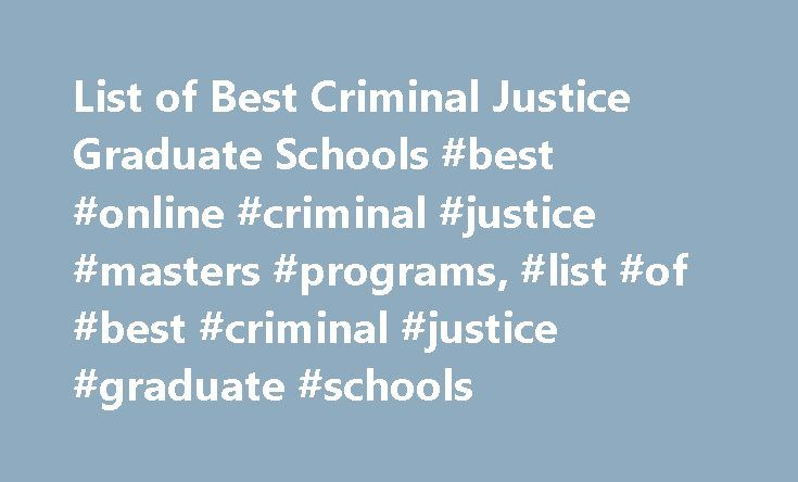 List of Best Criminal Justice Graduate Schools #best #online #criminal #justice #masters #programs, #list #of #best #criminal #justice #graduate #schools http://uganda.nef2.com/list-of-best-criminal-justice-graduate-schools-best-online-criminal-justice-masters-programs-list-of-best-criminal-justice-graduate-schools/  List of Best Criminal Justice Graduate Schools There are numerous U.S. graduate schools that offer master's and doctoral degrees in criminal justice. Learn about program…