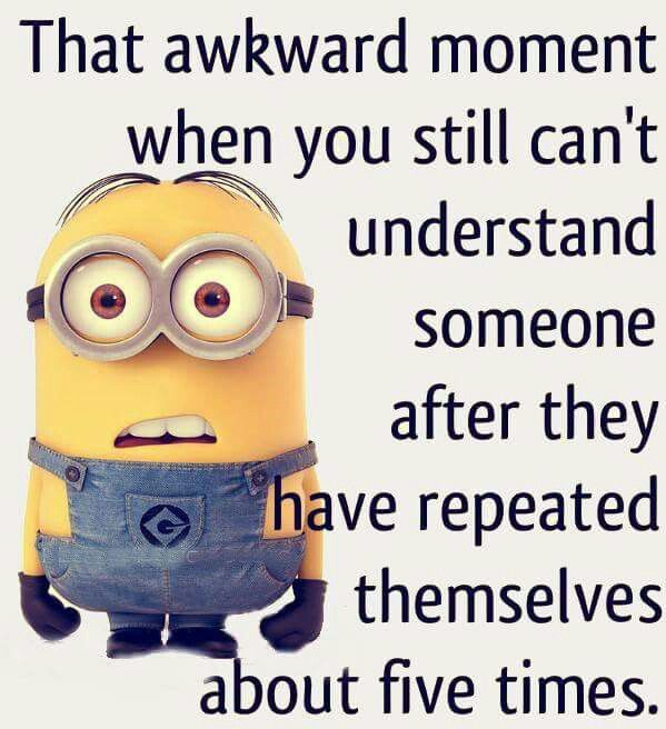 That awkward moment when you still can't understand someone after they have repeated themselves about five times.