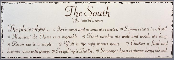 """""""The South.... The place where... 1. Tea is sweet and accents are sweeter. 2. Summer starts in April. 3. Macaroni & Cheese is a vegetable. 4. Front porches are wide and words are long. 5. Pecan pie is a staple. 6. Y'all is the only proper noun. 7. Chicken is friend and biscuits come with gravy. 8. Everything is Darlin' 9. Someone's heart is always being blessed."""" <3"""