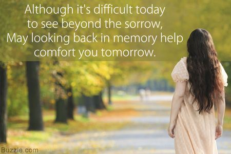 Although it's difficult today to see beyond the sorrow, May looking back in memory help comfort you tomorrow.