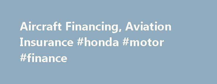 Aircraft Financing, Aviation Insurance #honda #motor #finance http://finance.remmont.com/aircraft-financing-aviation-insurance-honda-motor-finance/  #aircraft finance # Aircraft Financing US Aircraft Finance is an independent full service, national direct aircraft finance company dedicated to providing the great rates and terms combined with excellent customer service. We provide aircraft financing and aviation insurance for both new and used General Aviation aircraft through the Continental…