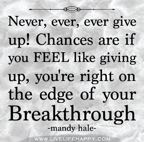Never, ever, ever give up! Chances are if you FEEL like giving up, you're right on the edge of your Breakthrough.  ~Mandy Hale