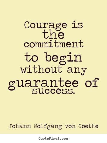 begin without any guarantee of success // goethe #courage