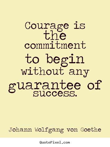 Coraje es el compromiso de empezar sin la garantía de éxito.