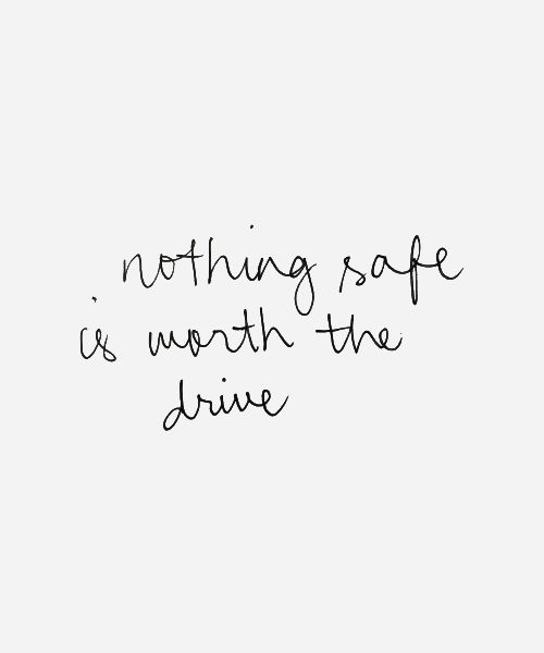 Nothing safe is worth the drive...but I'll follow you, follow you home