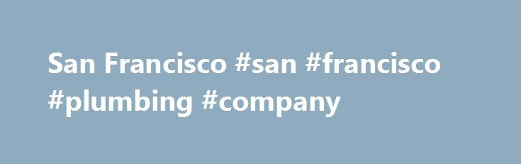 San Francisco #san #francisco #plumbing #company http://detroit.remmont.com/san-francisco-san-francisco-plumbing-company/  # San Francisco, California This online version of the San Francisco Municipal Code is current through Ordinance 90-17, File No. 140877, approved April 14, 2017, effective May 14, 2017. Transportation Code was last amended by Resolution No. 170418-045, approved 4/18/2017, effective May 19, 2017. *The Charter was last amended by provisions ratified by the voters at the…