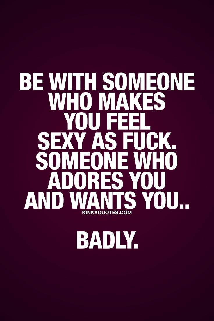 Be with someone who makes you feel sexy as fuck. Someone who adores you and wants you.. Badly. ❤ It's so important to be with someone who makes you feel good in every single way possible. And that includes feeling sexy. The person you are together with should make you feel sexy as fuck. And that person should also adore you and want you.. Badly. ❤  Enjoy this relationship quote from Kinky Quotes! #relationshipquotes #sexyasfuck #quotestoliveby