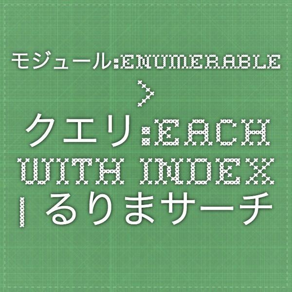 モジュール:Enumerable > クエリ:each_with_index | るりまサーチ