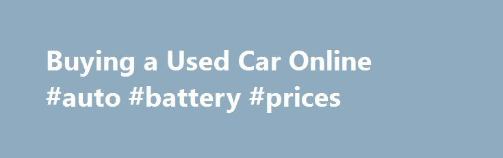 Buying a Used Car Online #auto #battery #prices http://auto.remmont.com/buying-a-used-car-online-auto-battery-prices/  #buy cars online # Where To Buy a Used Car Online Keith Griffin has been an automotive journalist and new car reviewer for more than 13 years. His experience as a journalist dates back 35 years. He is currently immediate president of the New England Motor Press Association. Craigslist.Com Craigslist is a great place for [...]Read More...The post Buying a Used Car Online…