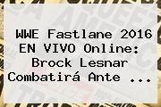 http://tecnoautos.com/wp-content/uploads/imagenes/tendencias/thumbs/wwe-fastlane-2016-en-vivo-online-brock-lesnar-combatira-ante.jpg Wwe En Vivo. WWE Fastlane 2016 EN VIVO online: Brock Lesnar combatirá ante ..., Enlaces, Imágenes, Videos y Tweets - http://tecnoautos.com/actualidad/wwe-en-vivo-wwe-fastlane-2016-en-vivo-online-brock-lesnar-combatira-ante/