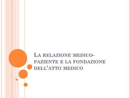 L A RELAZIONE MEDICO - PAZIENTE E LA FONDAZIONE DELL ' ATTO MEDICO.
