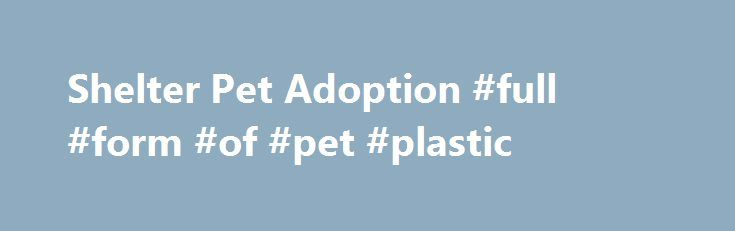 Shelter Pet Adoption #full #form #of #pet #plastic http://pet.remmont.com/shelter-pet-adoption-full-form-of-pet-plastic/  Shelter Pet Adoption Overview Pet adoption is on the rise since the campaign's 2009 launch. Currently, 37 percent of dogs and 46 percent of cats in American homes were adopted from shelters or rescue groups, and encouraging statistics show that euthanasia of shelter pets is down 12 percent since 2009. However, 2.4 million healthy and treatable pets still need our help in…