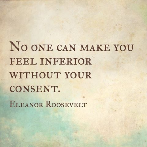 """""""No one can make you feel inferior without your consent."""" - Eleanor Roosevelt"""