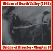 "Bridge of Disaster – Chapter 13 Riders of Death Valley (1941) is a 15 Chapter Universal movie serial.  Cast:  Dick Foran,  Leo Carrillo , Buck Jones, Charles Bickford , Guinn ""Big Boy"" Williams,  Lon Chaney, Jr.,  Noah Beery, Jr.,  Jean Brooks , James Blaine, Monte Blue, Glenn Strange, Roy Barcroft, Jack Rockwell, Ethan Laidlaw, Richard Alexander"