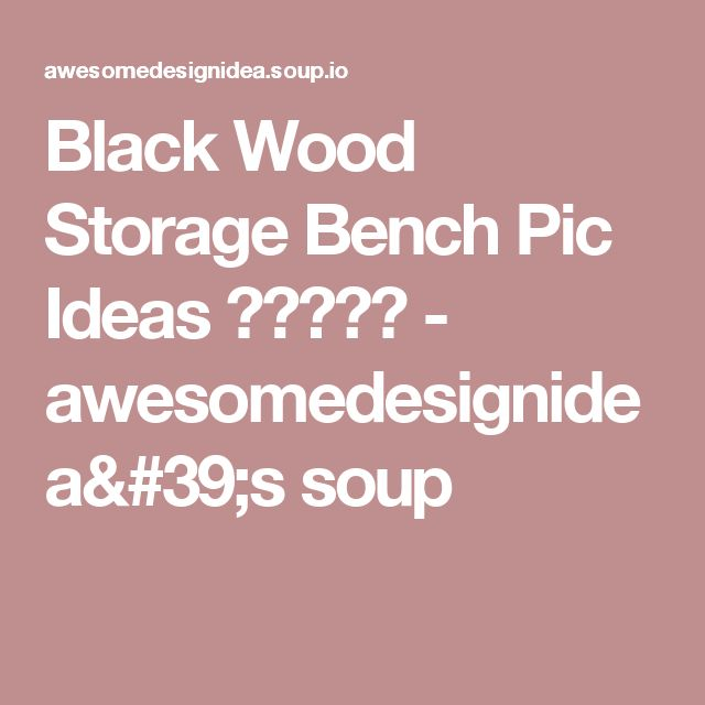 Black Wood Storage Bench Pic Ideas ☆☆☆☆☆ - awesomedesignidea's soup