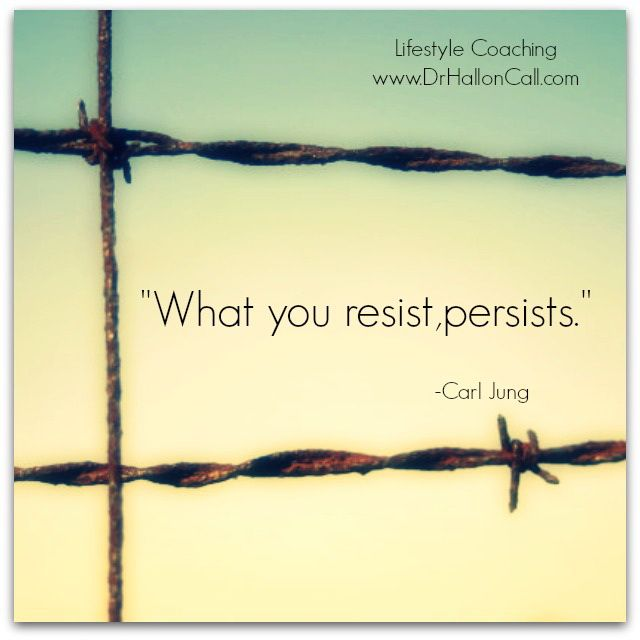 What you resist, persists. ~~Carl Jung.