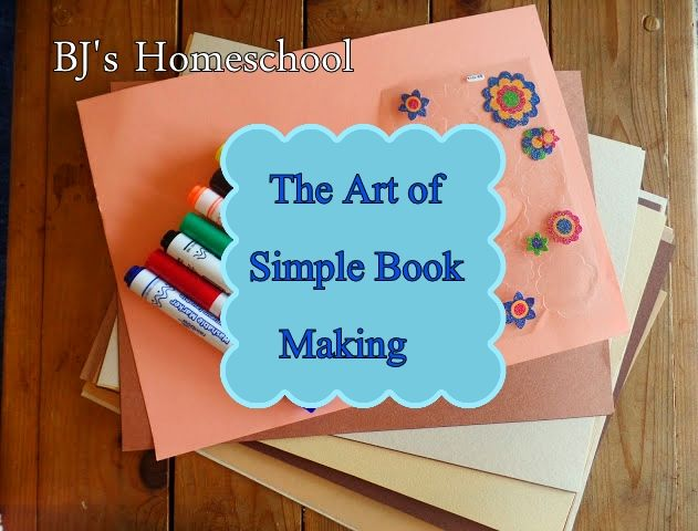 BJ's Homeschool - Our Journey Towards College: The Art of Simple Book Making- Your Child is an Au...