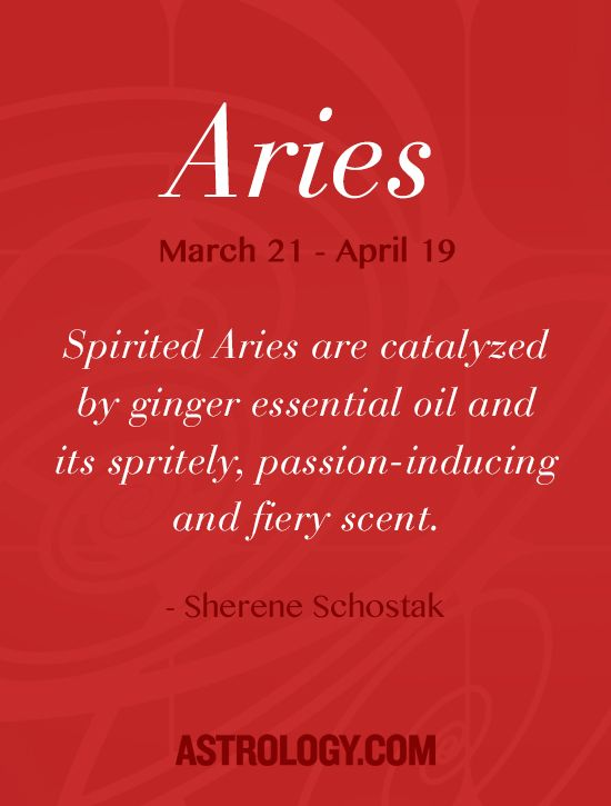 Spirited Aries are catalyzed by ginger essential oil and its spritely, passion-inducing and fiery scent. -- Sherene Schostak | Astrology.com