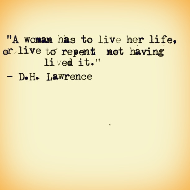"""A woman has to live her life, or live to repent not having lived it.""  ~D.H. Lawrence"