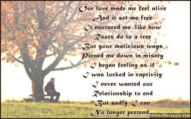 Our love made me feel alive and it set me free. It nurtured me, like how roots do to a tree. But your malicious ways pinned me down in misery, I began feeling as if I was locked in captivity. I never wanted our relationship to end, but sadly I can no longer pretend. via WishesMessages.com