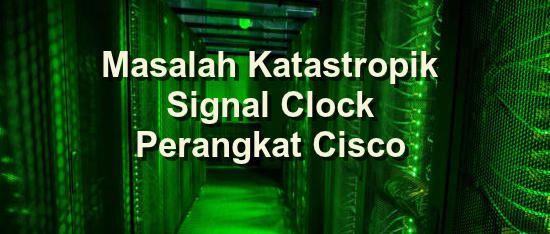 Konsultan IT Jakarta - Indonesia: Perangkat Cisco Terkena Masalah Katastropik Signal...