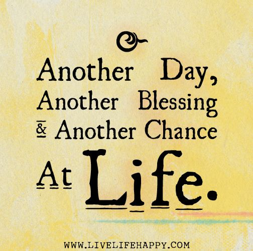 Another day, another blessing and another chance at life.