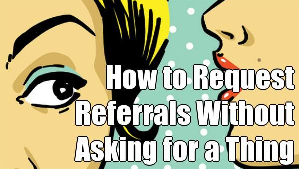 How to Request Referrals Without Asking for a Thing http://socialmediatoday.com/smatista/1910101/how-request-referrals-without-asking-thing