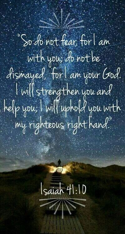 """So do not fear, for I am with you; do not be dismayed, for I am your God. I will strengthen you and help you; I will uphold you with my righteous right hand."" -Isaiah 41:10 (NIV)"