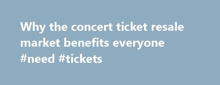 Why the concert ticket resale market benefits everyone #need #tickets http://tickets.remmont.com/why-the-concert-ticket-resale-market-benefits-everyone-need-tickets/  Why the concert ticket resale market benefits everyone Artists, venues, concertgoers — no one likes ticket scalpers. But new research from Duke University s Fuqua School of Business suggests a (...Read More)