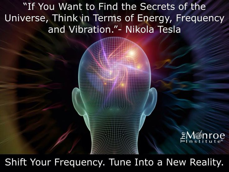 Think in terms of Energy, Frequency and Vibration....