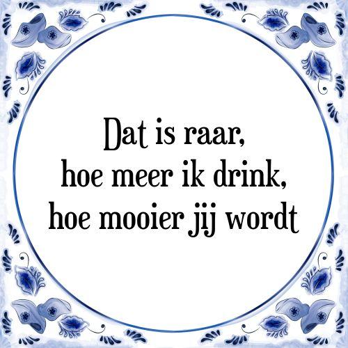 Dat is raar, hoe meer ik drink, hoe mooier jij wordt - Bekijk of bestel deze Tegel nu op Tegelspreuken.nl