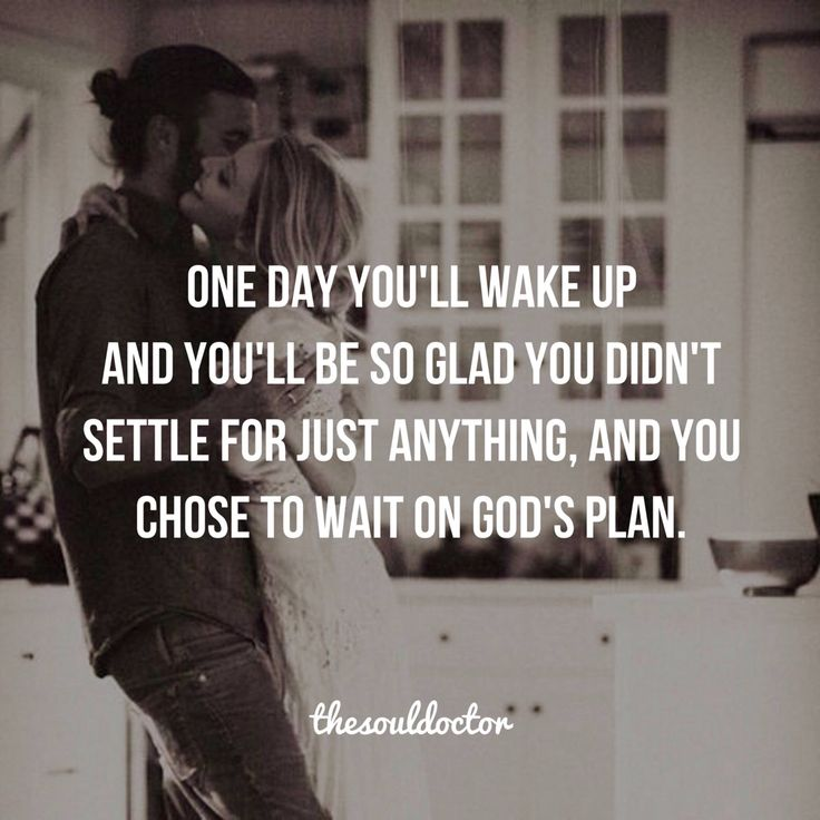 One day you'll wake up and you'll be so glad you didn't settle for just anything, and you chose to wait on God's plan.
