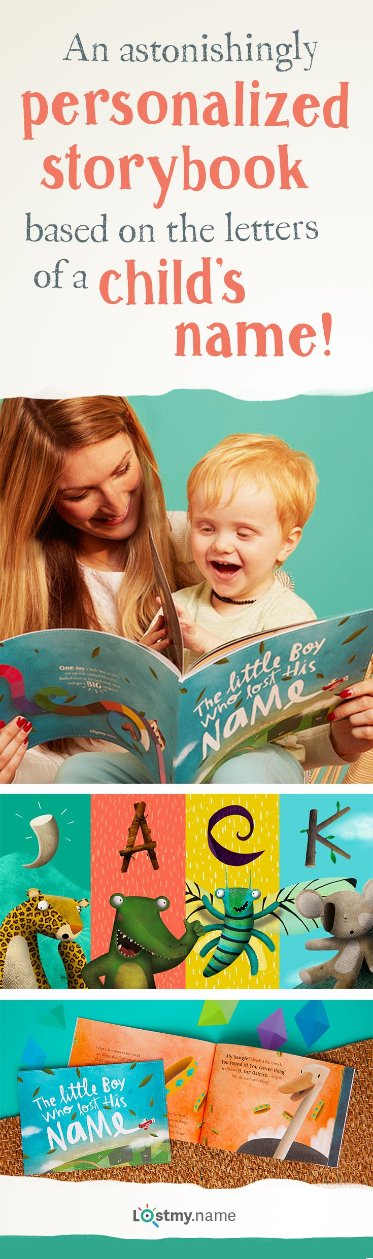 Make story time more magical with a personalized book from Lost My Name. The wonderfully written and beautifully illustrated personalized book takes your child on an adventure to find their missing name, collecting letters from the exciting characters they meet. Each book is made to order and personalized so it's unique and special to your child. Receive free shipping when you order today.