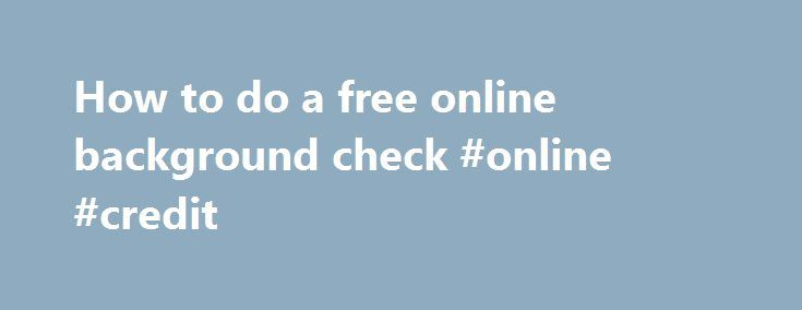 How to do a free online background check #online #credit http://credit.remmont.com/how-to-do-a-free-online-background-check-online-credit/  #free credit check online # How to do a free online background checkThe post How to do a free online background check #online #credit appeared first on Credit.