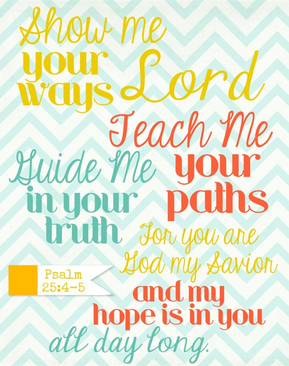 7/21/14 Psalm 25:4-5 Show me your ways Lord, teach me your paths, guide me in your truth