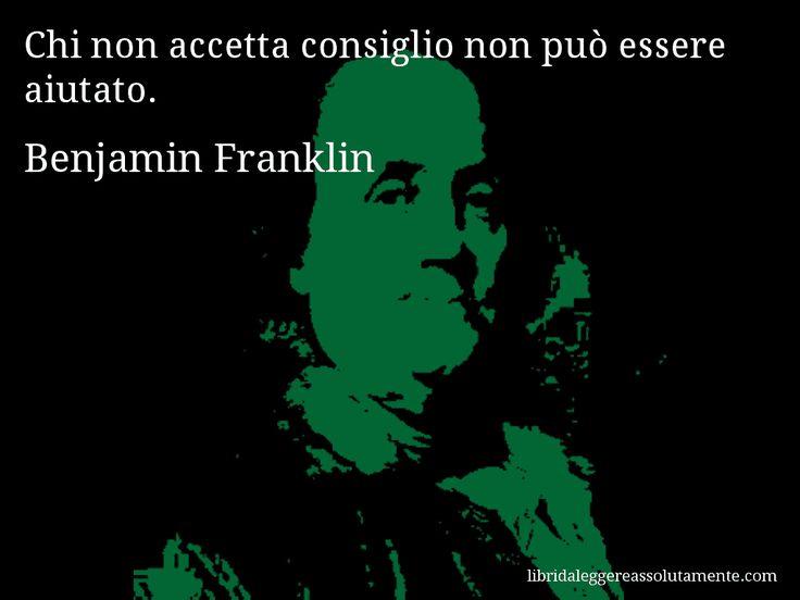 Aforisma di Benjamin Franklin , Chi non accetta consiglio non può essere aiutato.