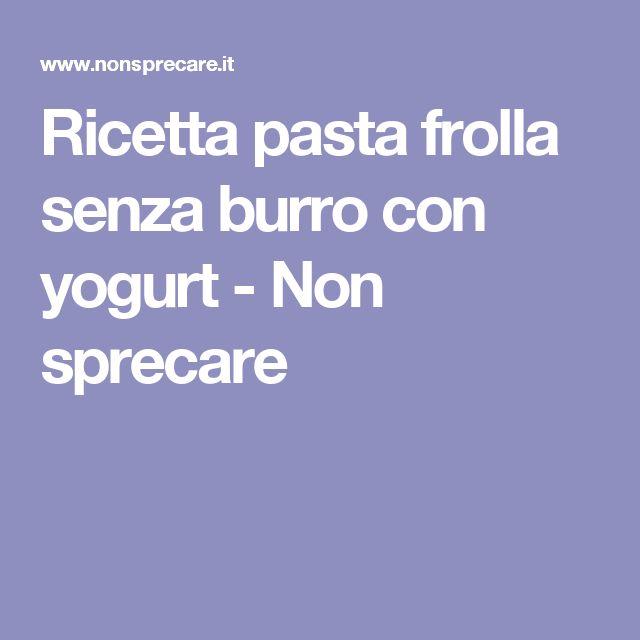 Ricetta pasta frolla senza burro con yogurt - Non sprecare