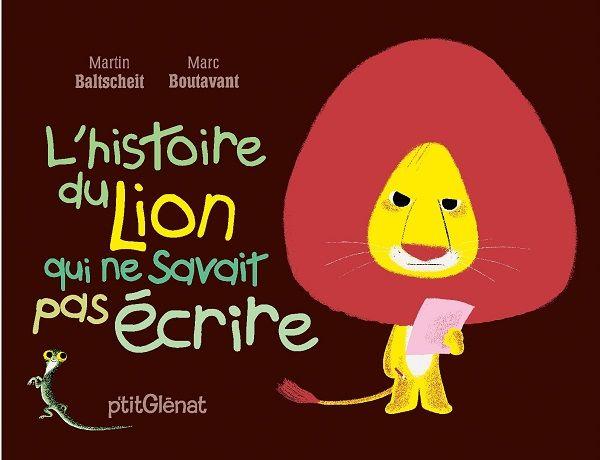 L'histoire du lion qui ne savait pas écrire Texte de Martin Baltscheit (adapté en français par Bernard Friot), illustré par Marc Boutavant P'tit Glénat