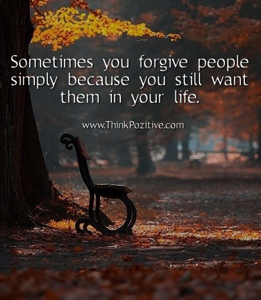 Sometimes you forgive people simply because you still want them in your life.  www.ThinkPozitive.com
